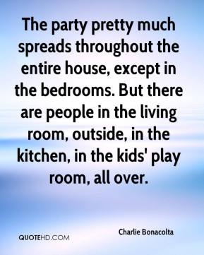 The party pretty much spreads throughout the entire house, except in the bedrooms. But there are people in the living room, outside, in the kitchen, in the kids' play room, all over.