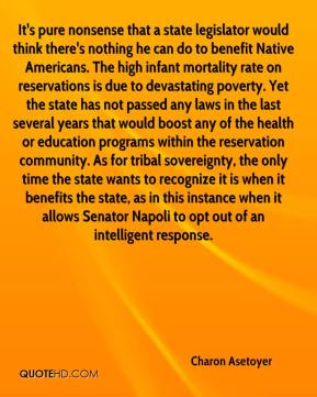 Charon Asetoyer - It's pure nonsense that a state legislator would think there's nothing he can do to benefit Native Americans. The high infant mortality rate on reservations is due to devastating poverty. Yet the state has not passed any laws in the last several years that would boost any of the health or education programs within the reservation community. As for tribal sovereignty, the only time the state wants to recognize it is when it benefits the state, as in this instance when it allows Senator Napoli to opt out of an intelligent response.