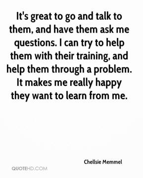 Chellsie Memmel - It's great to go and talk to them, and have them ask me questions. I can try to help them with their training, and help them through a problem. It makes me really happy they want to learn from me.