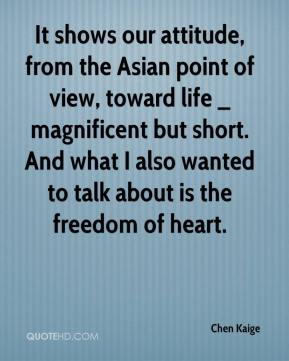 Chen Kaige - It shows our attitude, from the Asian point of view, toward life _ magnificent but short. And what I also wanted to talk about is the freedom of heart.