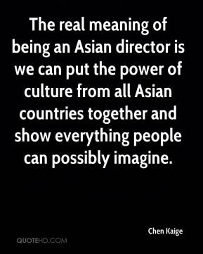 The real meaning of being an Asian director is we can put the power of culture from all Asian countries together and show everything people can possibly imagine.