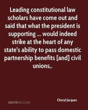 Cheryl Jacques - Leading constitutional law scholars have come out and said that what the president is supporting ... would indeed strike at the heart of any state's ability to pass domestic partnership benefits [and] civil unions.