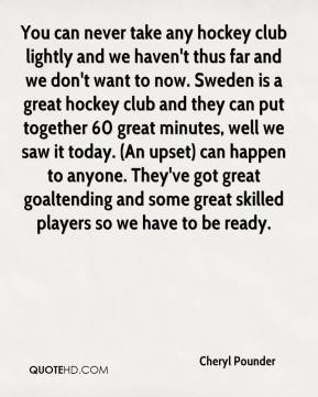Cheryl Pounder - You can never take any hockey club lightly and we haven't thus far and we don't want to now. Sweden is a great hockey club and they can put together 60 great minutes, well we saw it today. (An upset) can happen to anyone. They've got great goaltending and some great skilled players so we have to be ready.