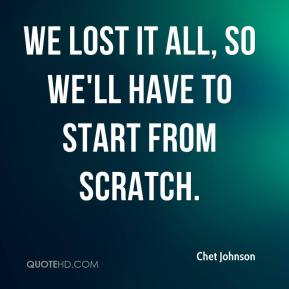 Chet Johnson - We lost it all, so we'll have to start from scratch.