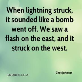 Chet Johnson - When lightning struck, it sounded like a bomb went off. We saw a flash on the east, and it struck on the west.