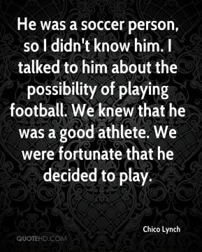 Chico Lynch - He was a soccer person, so I didn't know him. I talked to him about the possibility of playing football. We knew that he was a good athlete. We were fortunate that he decided to play.