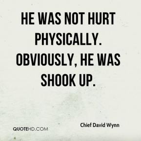 Chief David Wynn - He was not hurt physically. Obviously, he was shook up.