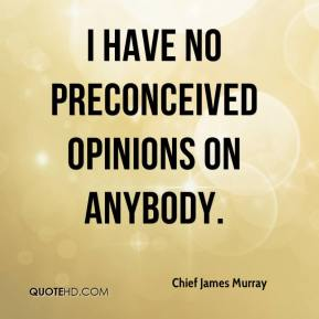 Chief James Murray - I have no preconceived opinions on anybody.