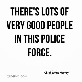 Chief James Murray - There's lots of very good people in this police force.