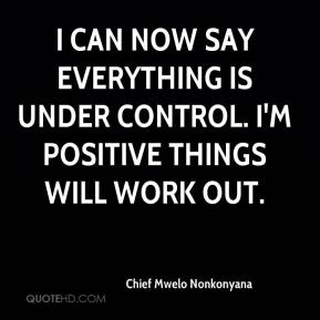Chief Mwelo Nonkonyana - I can now say everything is under control. I'm positive things will work out.