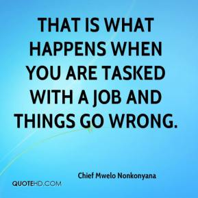 Chief Mwelo Nonkonyana - That is what happens when you are tasked with a job and things go wrong.