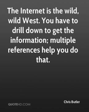 Chris Butler - The Internet is the wild, wild West. You have to drill down to get the information; multiple references help you do that.