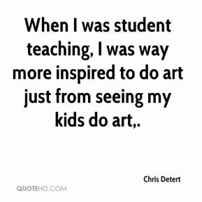 Chris Detert - When I was student teaching, I was way more inspired to do art just from seeing my kids do art.