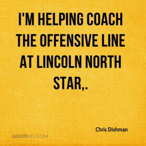 Chris Dishman - I'm helping coach the offensive line at Lincoln North Star.
