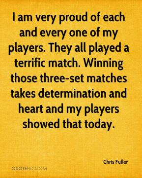 Chris Fuller - I am very proud of each and every one of my players. They all played a terrific match. Winning those three-set matches takes determination and heart and my players showed that today.