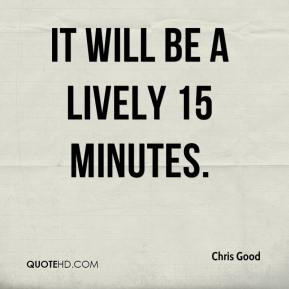 Chris Good - It will be a lively 15 minutes.