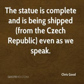 Chris Good - The statue is complete and is being shipped (from the Czech Republic) even as we speak.