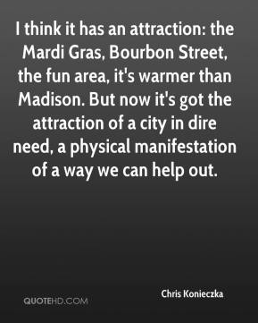 Chris Konieczka - I think it has an attraction: the Mardi Gras, Bourbon Street, the fun area, it's warmer than Madison. But now it's got the attraction of a city in dire need, a physical manifestation of a way we can help out.