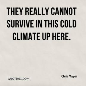 Chris Mayer - They really cannot survive in this cold climate up here.