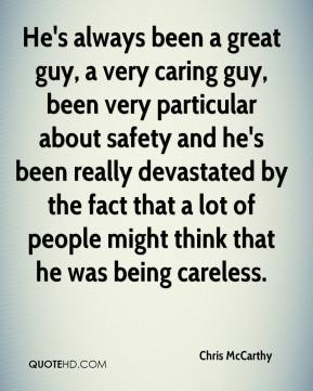 He's always been a great guy, a very caring guy, been very particular about safety and he's been really devastated by the fact that a lot of people might think that he was being careless.