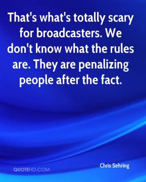 Chris Sehring - That's what's totally scary for broadcasters. We don't know what the rules are. They are penalizing people after the fact.