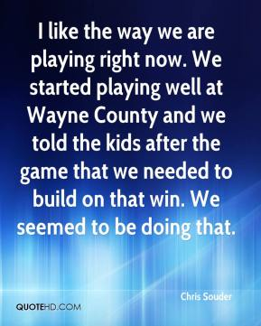Chris Souder - I like the way we are playing right now. We started playing well at Wayne County and we told the kids after the game that we needed to build on that win. We seemed to be doing that.