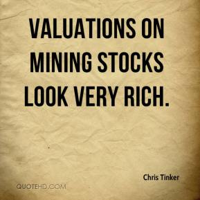 Chris Tinker - Valuations on mining stocks look very rich.