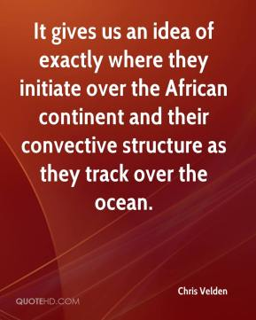 Chris Velden - It gives us an idea of exactly where they initiate over the African continent and their convective structure as they track over the ocean.
