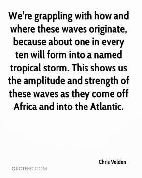 Chris Velden - We're grappling with how and where these waves originate, because about one in every ten will form into a named tropical storm. This shows us the amplitude and strength of these waves as they come off Africa and into the Atlantic.