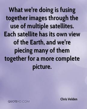 Chris Velden - What we're doing is fusing together images through the use of multiple satellites. Each satellite has its own view of the Earth, and we're piecing many of them together for a more complete picture.