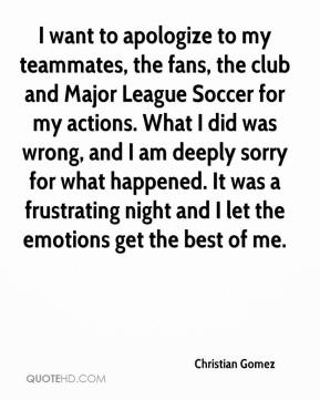 Christian Gomez - I want to apologize to my teammates, the fans, the club and Major League Soccer for my actions. What I did was wrong, and I am deeply sorry for what happened. It was a frustrating night and I let the emotions get the best of me.