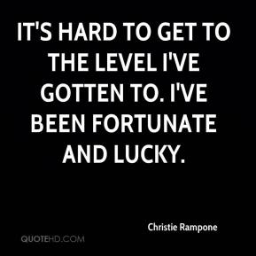 It's hard to get to the level I've gotten to. I've been fortunate and lucky.