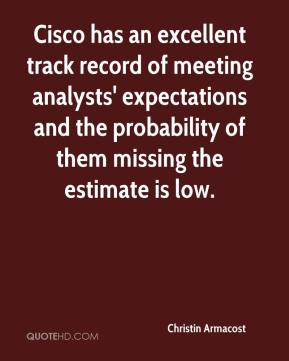 Christin Armacost - Cisco has an excellent track record of meeting analysts' expectations and the probability of them missing the estimate is low.