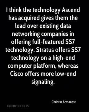 Christin Armacost - I think the technology Ascend has acquired gives them the lead over existing data networking companies in offering full-featured SS7 technology. Stratus offers SS7 technology on a high-end computer platform, whereas Cisco offers more low-end signaling.
