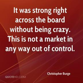Christopher Burge - It was strong right across the board without being crazy. This is not a market in any way out of control.
