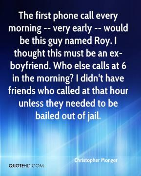 Christopher Monger - The first phone call every morning -- very early -- would be this guy named Roy. I thought this must be an ex-boyfriend. Who else calls at 6 in the morning? I didn't have friends who called at that hour unless they needed to be bailed out of jail.