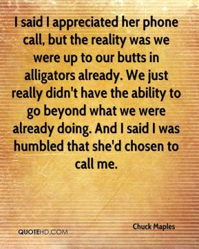 Chuck Maples - I said I appreciated her phone call, but the reality was we were up to our butts in alligators already. We just really didn't have the ability to go beyond what we were already doing. And I said I was humbled that she'd chosen to call me.