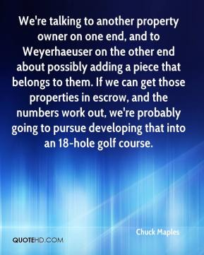 We're talking to another property owner on one end, and to Weyerhaeuser on the other end about possibly adding a piece that belongs to them. If we can get those properties in escrow, and the numbers work out, we're probably going to pursue developing that into an 18-hole golf course.
