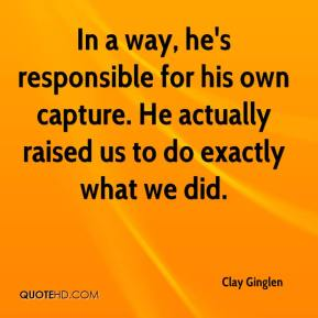 In a way, he's responsible for his own capture. He actually raised us to do exactly what we did.