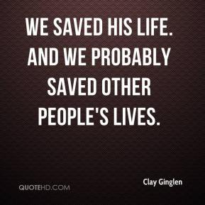 We saved his life. And we probably saved other people's lives.
