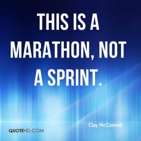 Clay McConnell - This is a marathon, not a sprint.