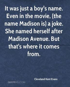 Cleveland Kent Evans - It was just a boy's name. Even in the movie, (the name Madison is) a joke. She named herself after Madison Avenue. But that's where it comes from.