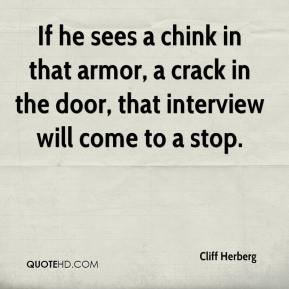 Cliff Herberg - If he sees a chink in that armor, a crack in the door, that interview will come to a stop.