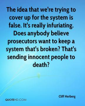 Cliff Herberg - The idea that we're trying to cover up for the system is false. It's really infuriating. Does anybody believe prosecutors want to keep a system that's broken? That's sending innocent people to death?