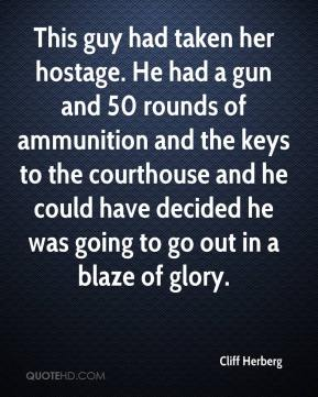 Cliff Herberg - This guy had taken her hostage. He had a gun and 50 rounds of ammunition and the keys to the courthouse and he could have decided he was going to go out in a blaze of glory.