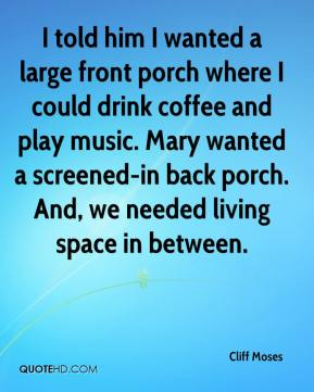 Cliff Moses - I told him I wanted a large front porch where I could drink coffee and play music. Mary wanted a screened-in back porch. And, we needed living space in between.