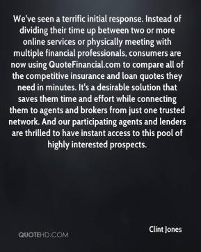 Clint Jones - We've seen a terrific initial response. Instead of dividing their time up between two or more online services or physically meeting with multiple financial professionals, consumers are now using QuoteFinancial.com to compare all of the competitive insurance and loan quotes they need in minutes. It's a desirable solution that saves them time and effort while connecting them to agents and brokers from just one trusted network. And our participating agents and lenders are thrilled to have instant access to this pool of highly interested prospects.