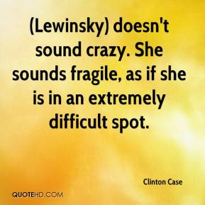 (Lewinsky) doesn't sound crazy. She sounds fragile, as if she is in an extremely difficult spot.