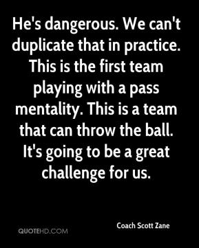 Coach Scott Zane - He's dangerous. We can't duplicate that in practice. This is the first team playing with a pass mentality. This is a team that can throw the ball. It's going to be a great challenge for us.