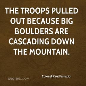 Colonel Raul Farnacio - The troops pulled out because big boulders are cascading down the mountain.